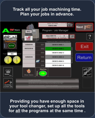 Providing you have enough space in your tool changer, set up all the tools for all the programs at the same time . Track all your job machining time. Plan your jobs in advance.