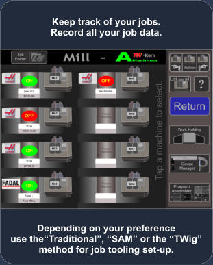 "Depending on your preference use the""Traditional"", ""SAM"" or the ""TWig"" method for job tooling set-up. Keep track of your jobs. Record all your job data."