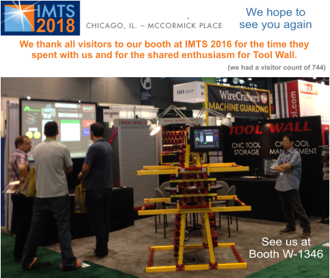 See us at Booth W-1285 See us at Booth W-1285 We hope to see you again 2018 We thank all visitors to our booth at IMTS 2016 for the time they spent with us and for the shared enthusiasm for Tool Wall. (we had a visitor count of 744) See us at Booth W-1346