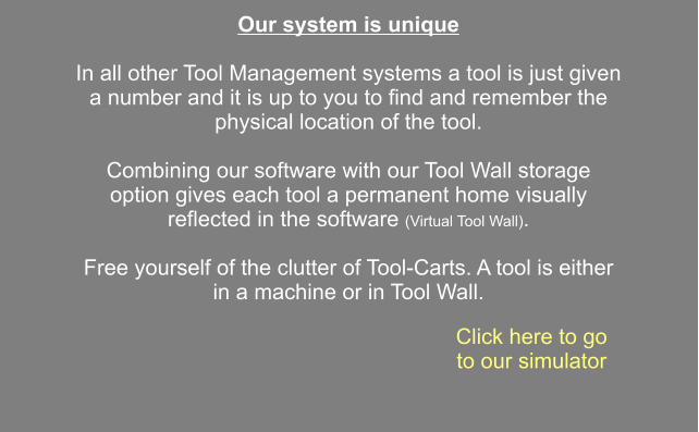 Click here to go to our simulator Our system is unique  In all other Tool Management systems a tool is just given a number and it is up to you to find and remember the physical location of the tool.  Combining our software with our Tool Wall storage option gives each tool a permanent home visually reflected in the software (Virtual Tool Wall).  Free yourself of the clutter of Tool-Carts. A tool is either in a machine or in Tool Wall.