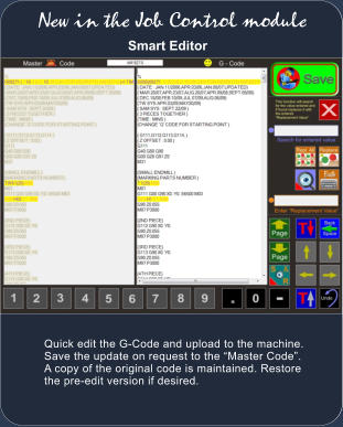 Smart Editor Quick edit the G-Code and upload to the machine. Save the update on request to the �Master Code�. A copy of the original code is maintained. Restore the pre-edit version if desired. New in the Job Control module