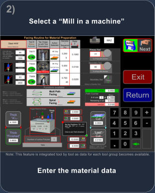 Enter the material data Note: This feature is integrated tool by tool as data for each tool group becomes available. Select a �Mill in a machine� 2)